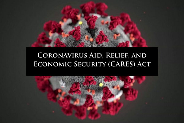 The Coronavirus Aid, Relief, and Economic Security (CARES) Act by Attorney Lisa Cagle