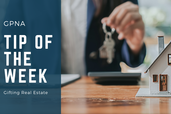 GPNA Tip of the Week: Gifting Real Estate